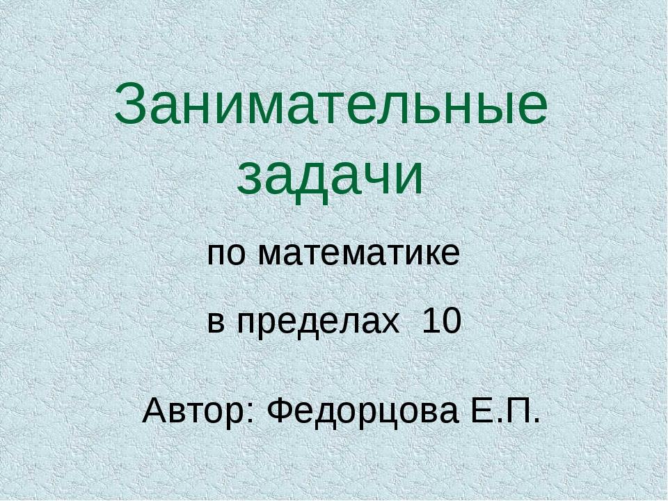 Занимательные задачи по математике в пределах 10 Автор: Федорцова Е.П.