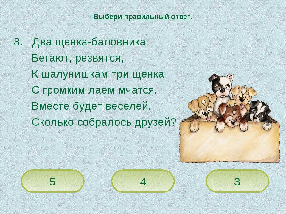 8. Два щенка-баловника Бегают, резвятся, К шалунишкам три щенка С громким лае...