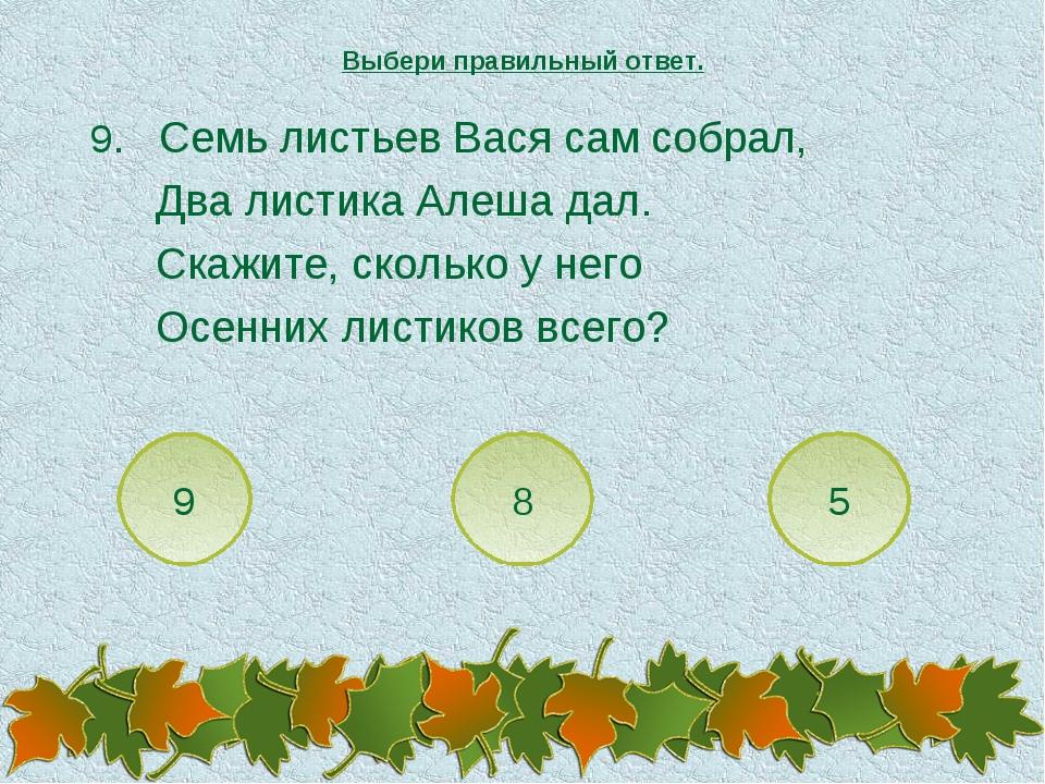 9. Семь листьев Вася сам собрал, Два листика Алеша дал. Скажите, сколько у не...