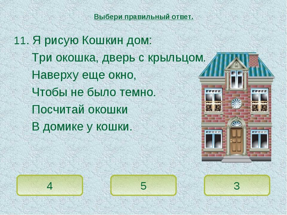 11. Я рисую Кошкин дом: Три окошка, дверь с крыльцом. Наверху еще окно, Чтобы...