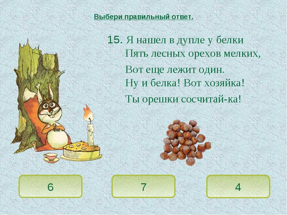 15. Я нашел в дупле у белки Пять лесных орехов мелких, Вот еще лежит один. Ну...