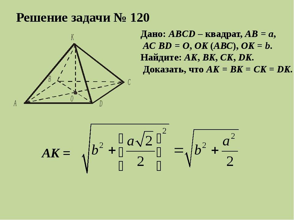 Решение задачи № 120 Дано: ABCD – квадрат, АВ = а, АС BD = О, ОK (АВС), ОK =...