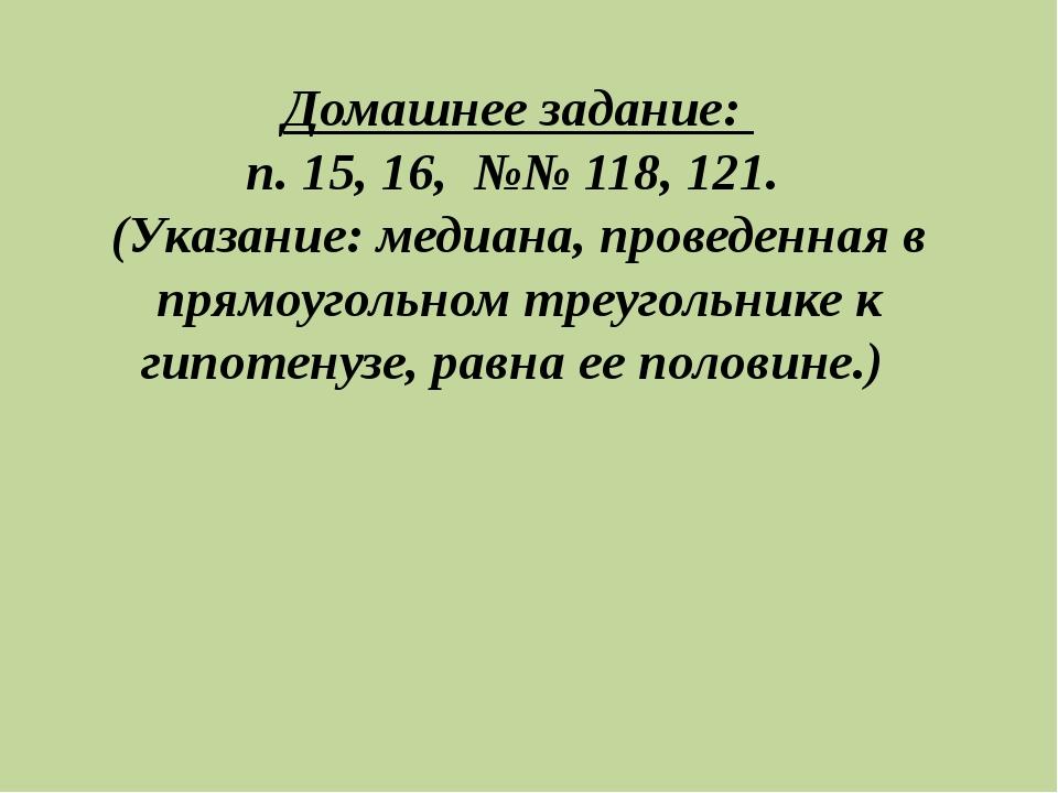 Домашнее задание: п. 15, 16, №№ 118, 121. (Указание: медиана, проведенная в п...