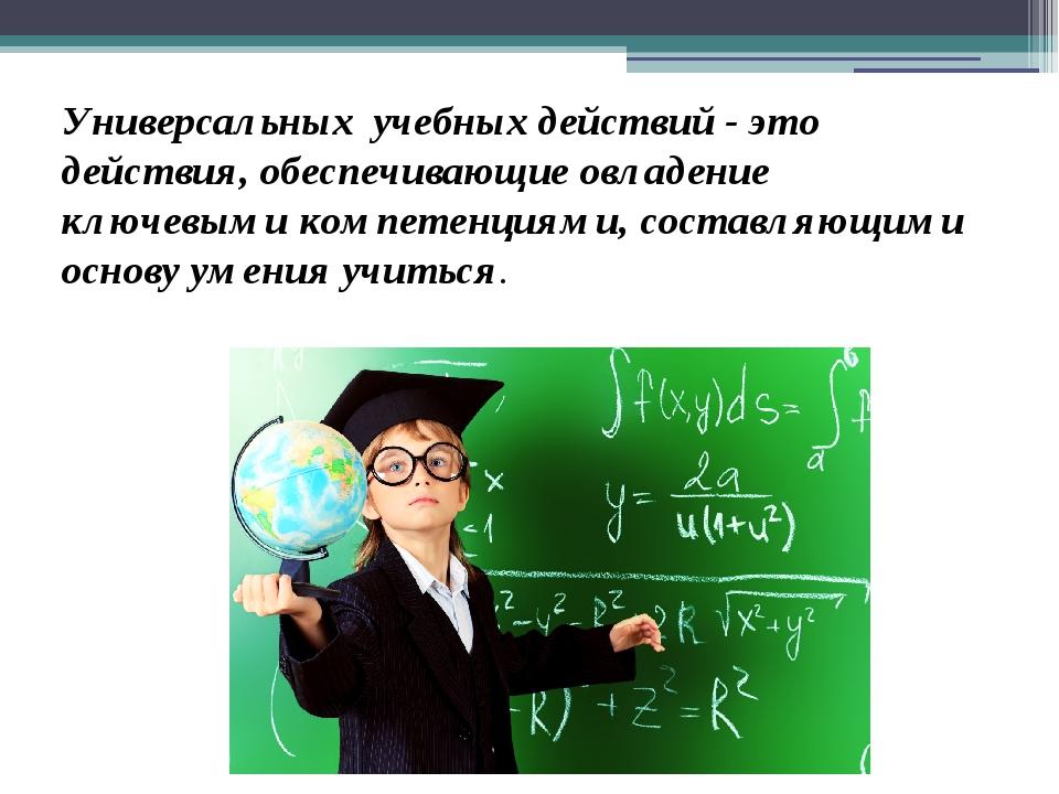 Универсальных учебных действий - это действия, обеспечивающие овладение ключе...