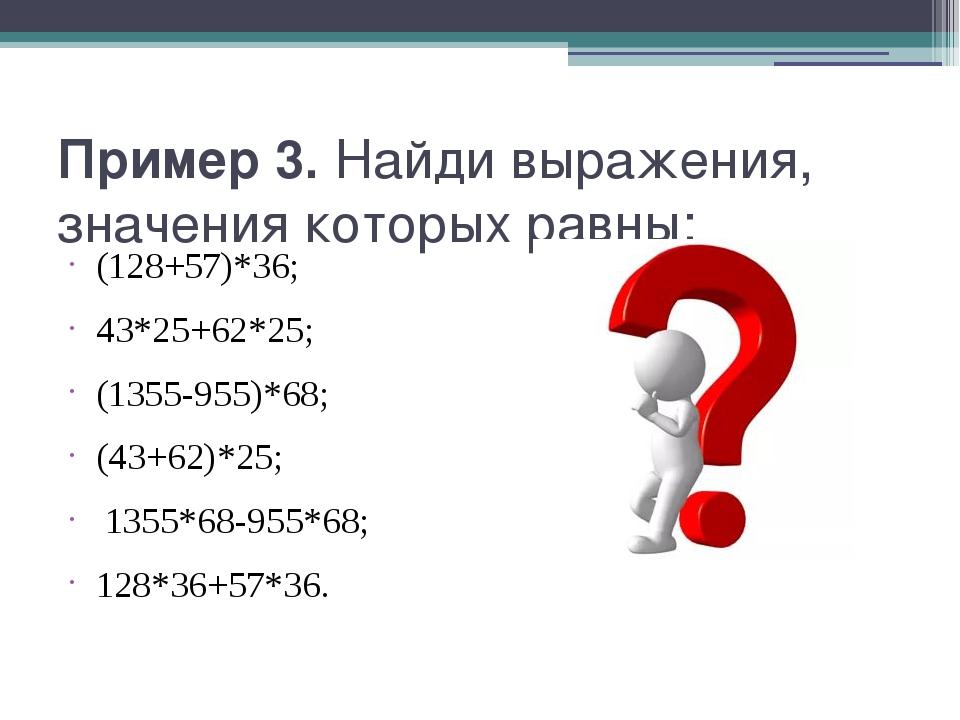 Пример 3. Найди выражения, значения которых равны: (128+57)*36; 43*25+62*25;...