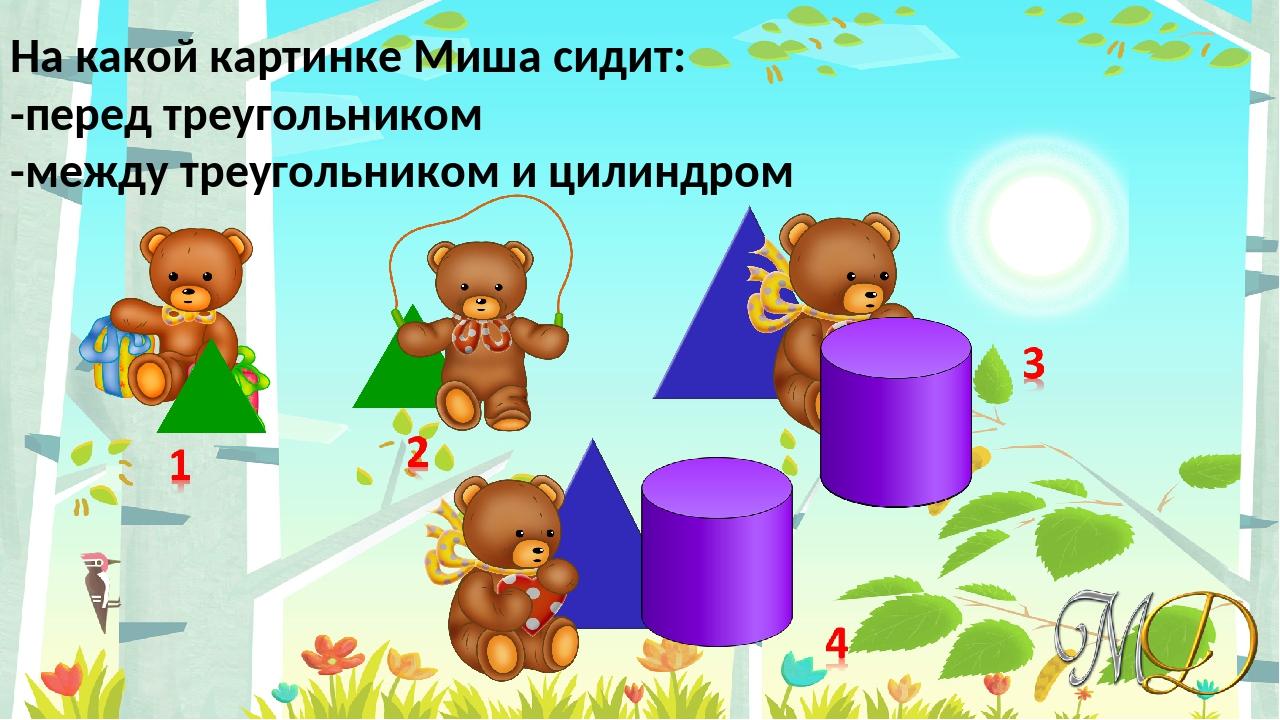 На какой картинке Миша сидит: -перед треугольником -между треугольником и цил...