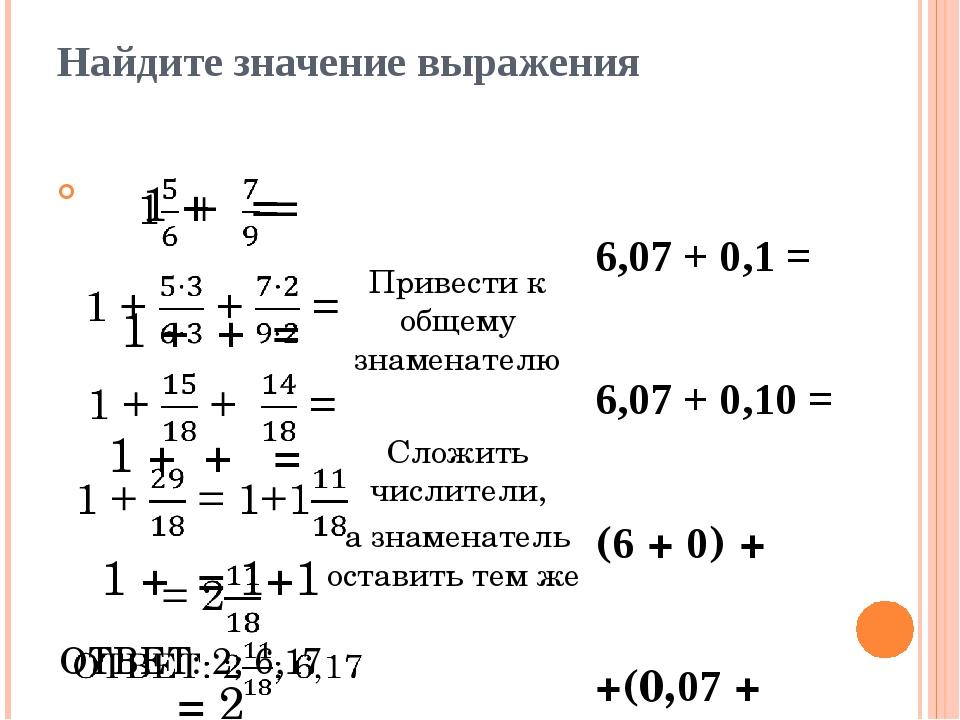 Найдите значение выражения 6,07 + 0,1 = 6,07 + 0,10 = (6 + 0) + +(0,07 + 0,10...