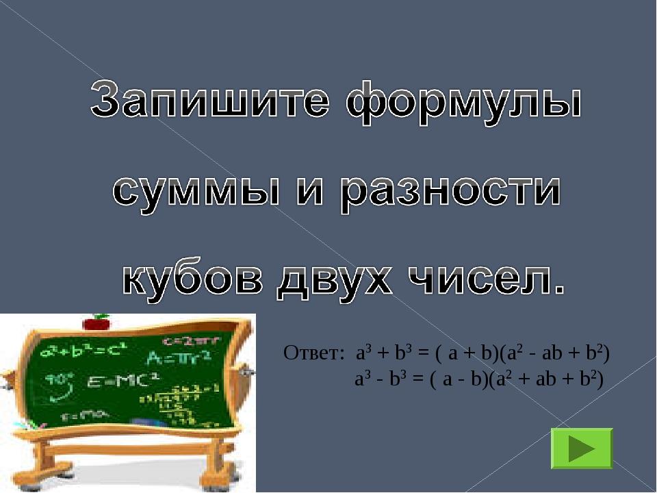 Ответ: а3 + b3 = ( a + b)(a2 - ab + b2) а3 - b3 = ( a - b)(a2 + ab + b2)