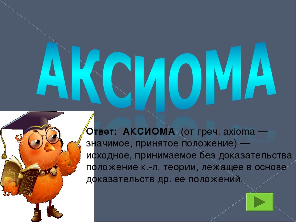 Ответ: АКСИОМА (от греч. axioma — значимое, принятое положение) — исходное, п...