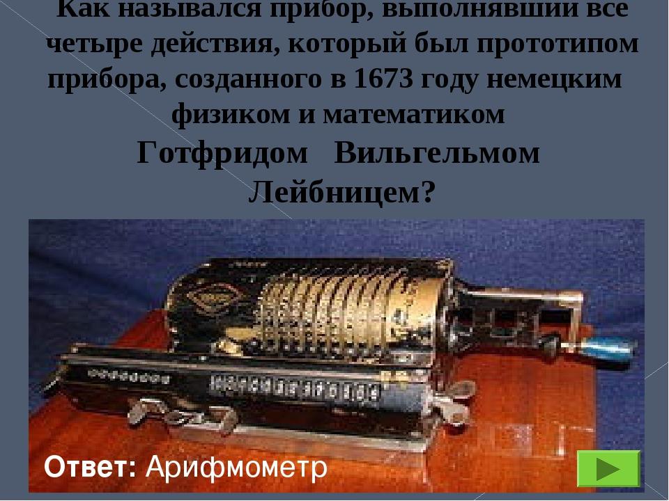 Как назывался прибор, выполнявший все четыре действия, который был прототипом...