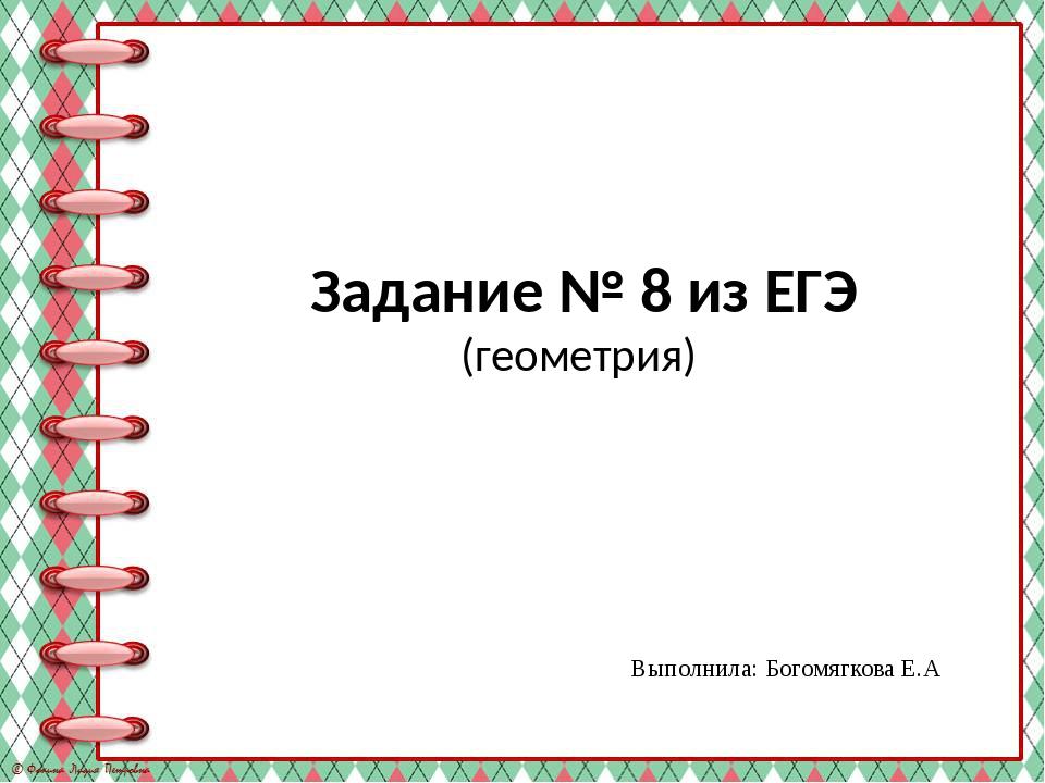 Задание № 8 из ЕГЭ (геометрия) Выполнила: Богомягкова Е.А