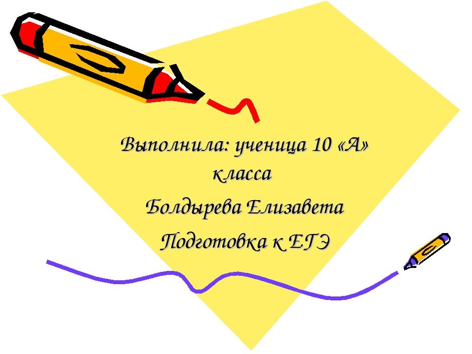 Выполнила: ученица 10 «А» класса Болдырева Елизавета Подготовка к ЕГЭ