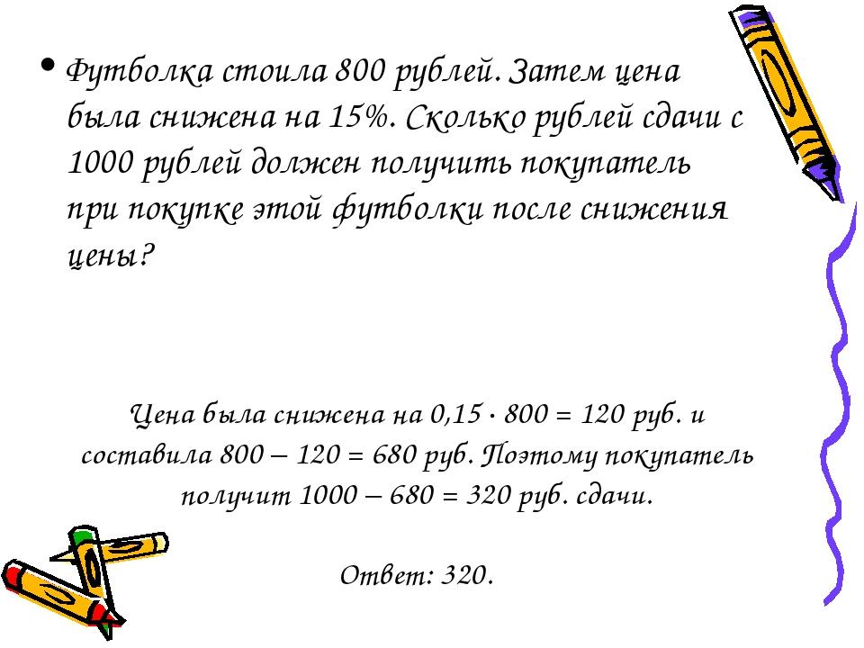 Футболка стоила 800 рублей. Затем цена была снижена на 15%. Сколько рублей сд...
