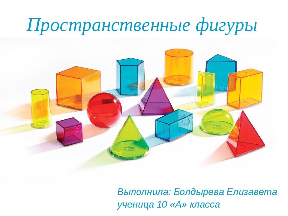 Пространственные фигуры Выполнила: Болдырева Елизавета ученица 10 «А» класса