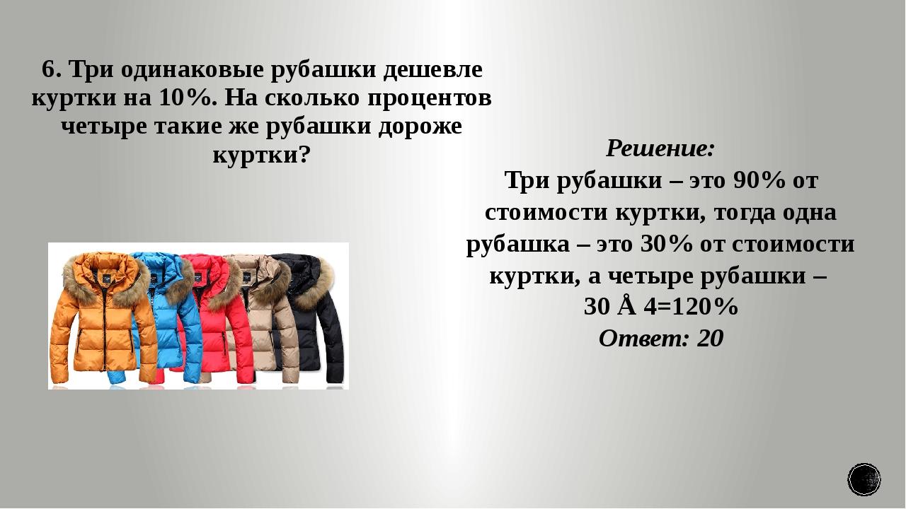 6. Три одинаковые рубашки дешевле куртки на 10%. На сколько процентов четыре...