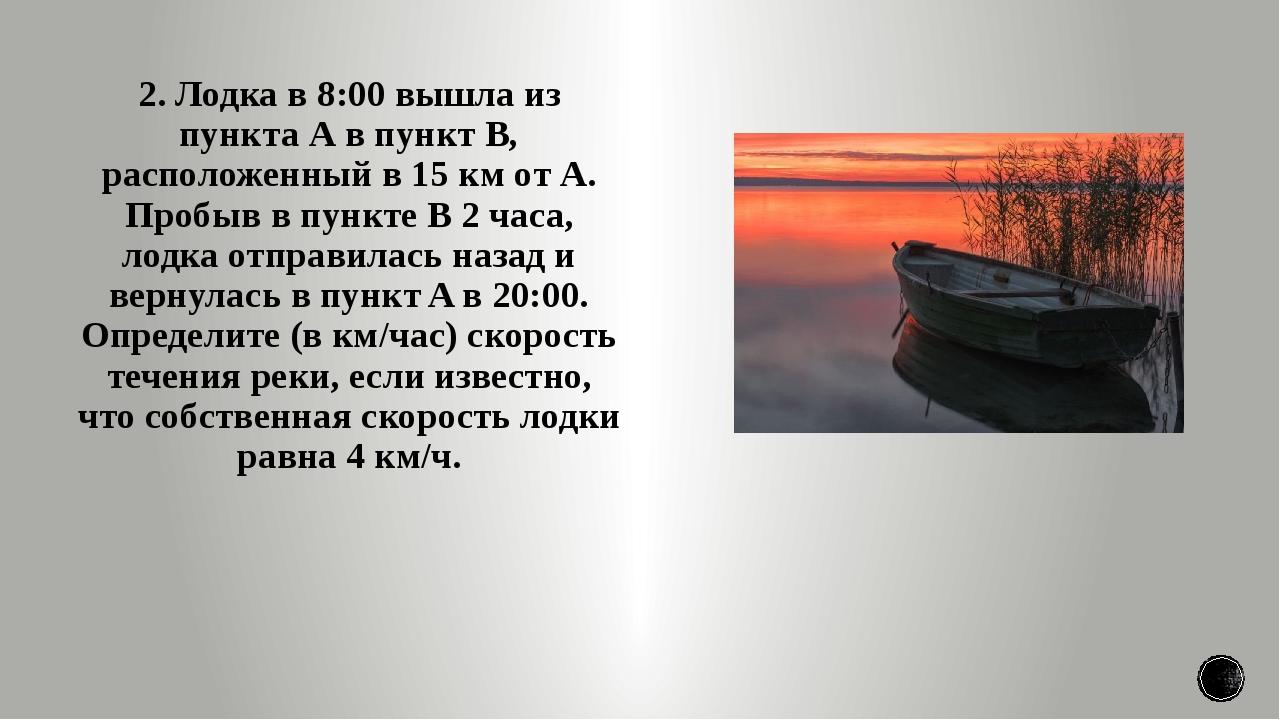 2. Лодка в 8:00 вышла из пункта А в пункт B, расположенный в 15 км от А. Проб...