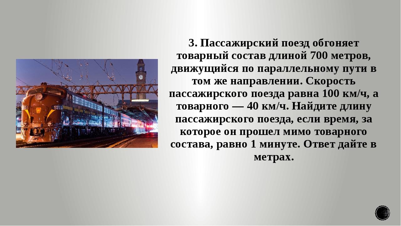 3. Пассажирский поезд обгоняет товарный состав длиной 700 метров, движущийся...