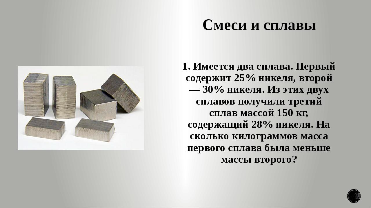 Смеси и сплавы 1. Имеется два сплава. Первый содержит 25% никеля, второй — 30...