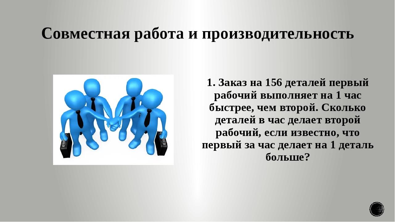 Совместная работа и производительность 1. Заказ на 156 деталей первый рабочий...