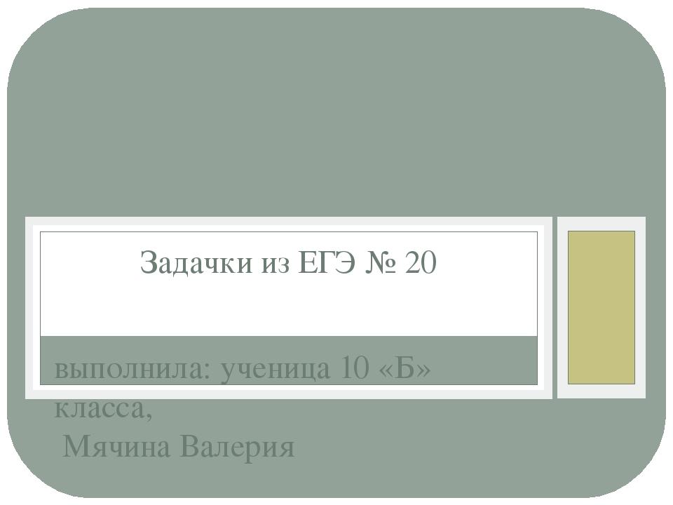 выполнила: ученица 10 «Б» класса, Мячина Валерия Задачки из ЕГЭ № 20