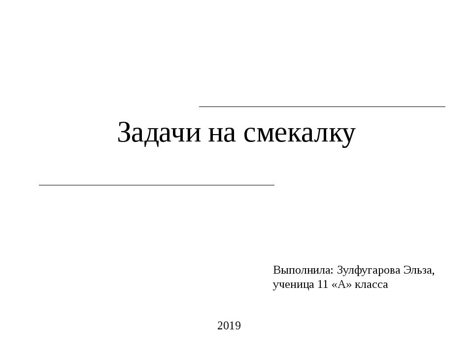 Задачи на смекалку Выполнила: Зулфугарова Эльза, ученица 11 «А» класса 2019