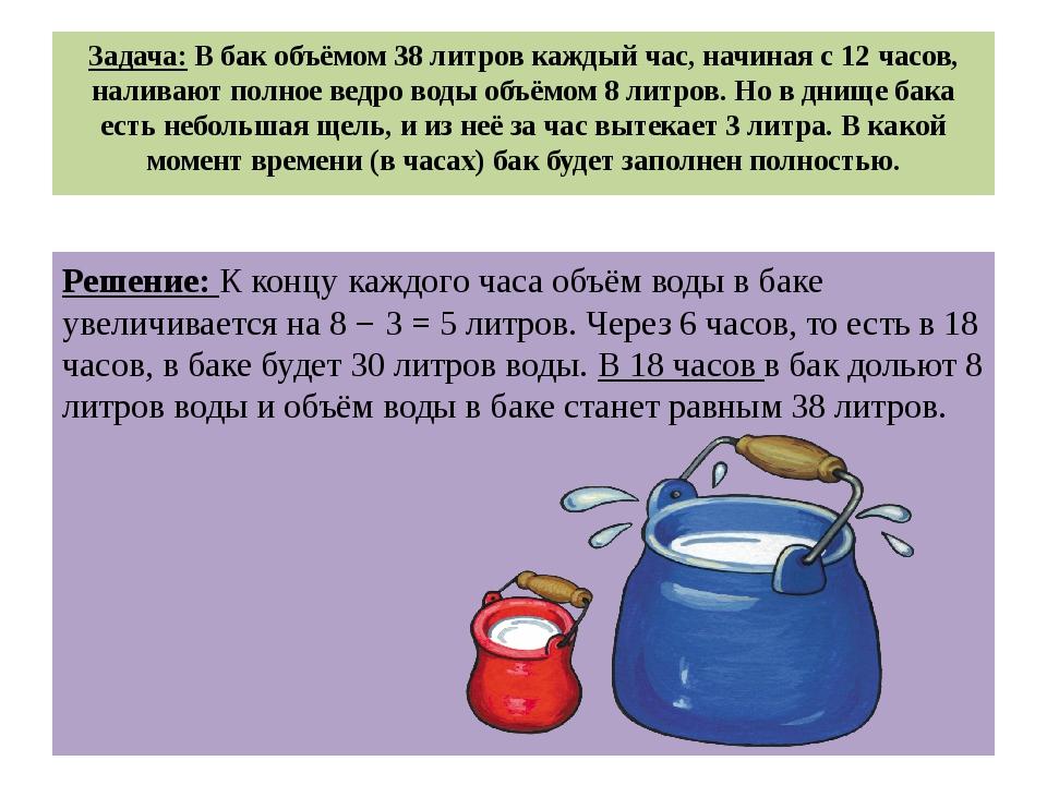 Задача: В бак объёмом 38 литров каждый час, начиная с 12 часов, наливают полн...