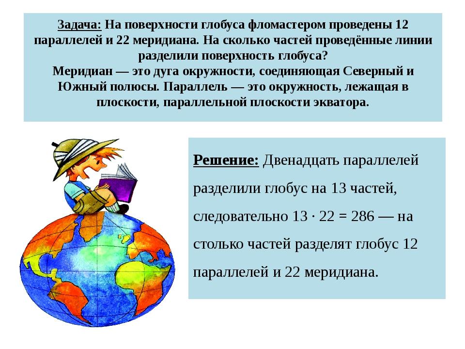 Задача: На поверхности глобуса фломастером проведены 12 параллелей и 22 мерид...