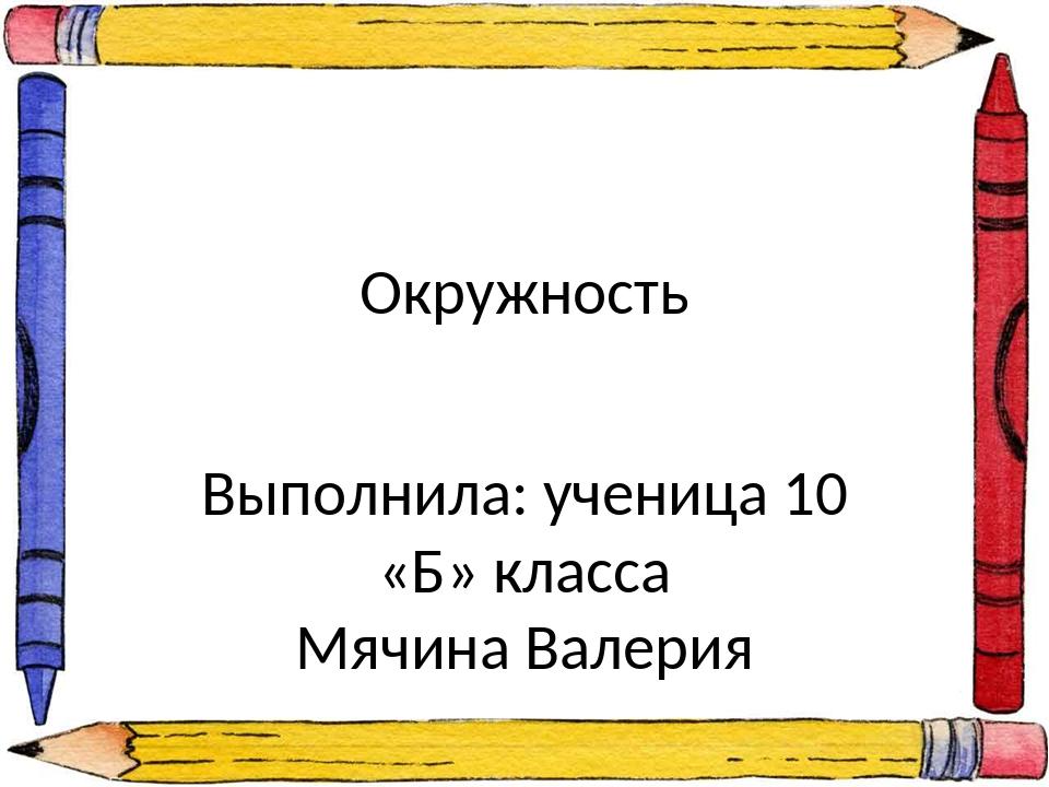 Окружность Выполнила: ученица 10 «Б» класса Мячина Валерия