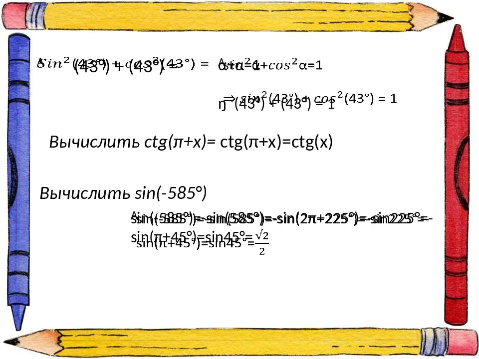 Вычислить ctg(π+x)= ctg(π+x)=ctg(x) Вычислить sin(-585°)