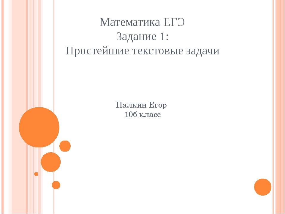Математика ЕГЭ Задание 1: Простейшие текстовые задачи Палкин Егор 10б класс