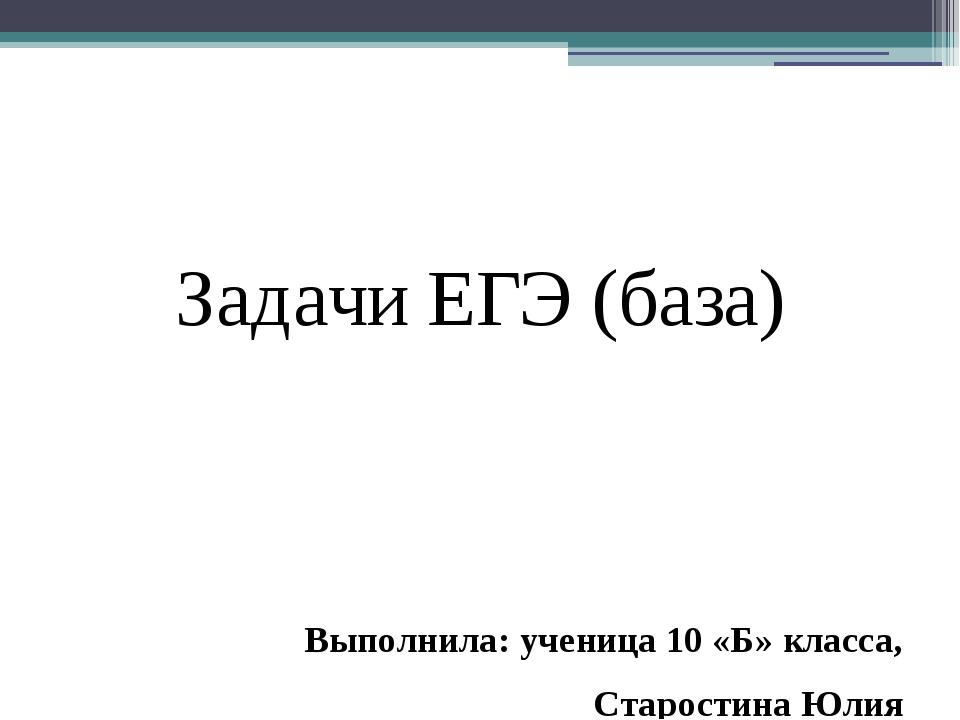 Задачи ЕГЭ (база) Выполнила: ученица 10 «Б» класса, Старостина Юлия