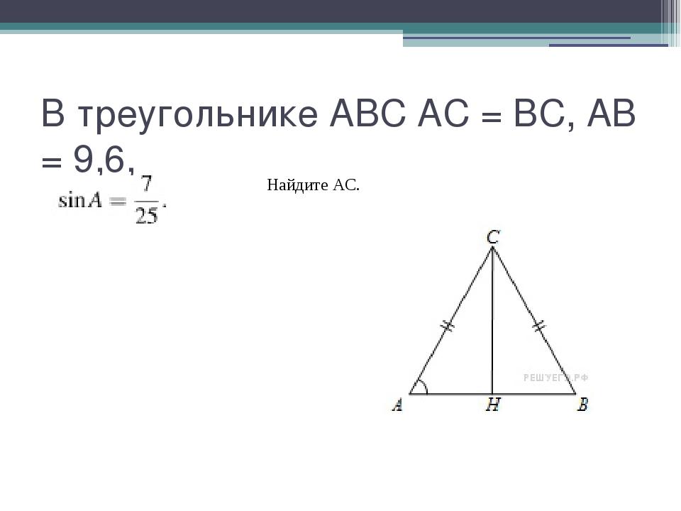 В треугольнике ABC AC = BC, AB = 9,6, Найдите AC.