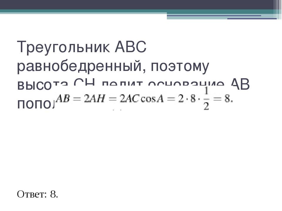 Треугольник АВС равнобедренный, поэтому высота СН делит основание АВ пополам....