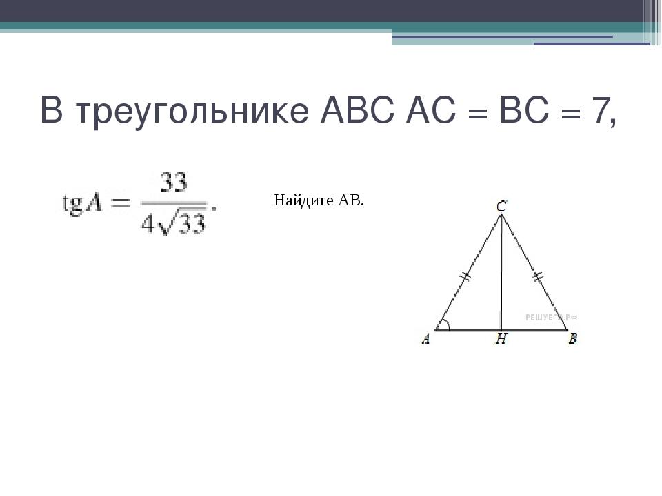 В треугольнике ABC AC = BC = 7, Найдите AB.