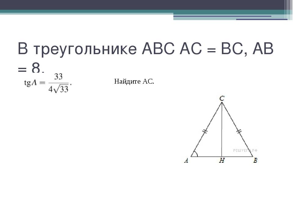 В треугольнике ABC AC = BC, AB = 8, Найдите AC.