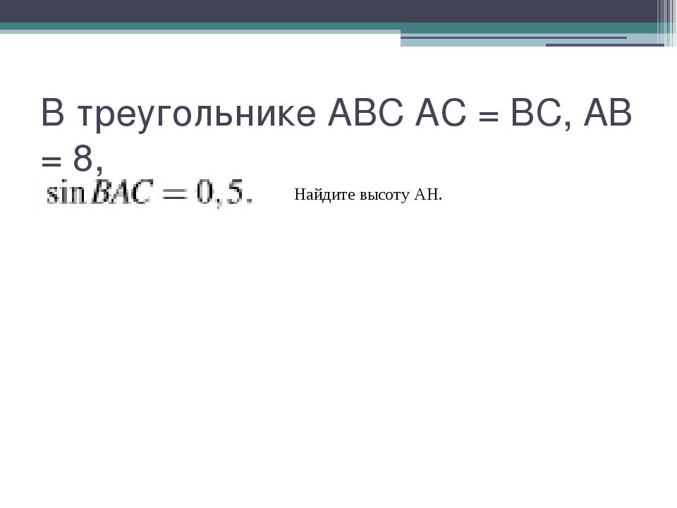 В треугольнике ABC AC = BC, AB = 8, Найдите высоту AH.