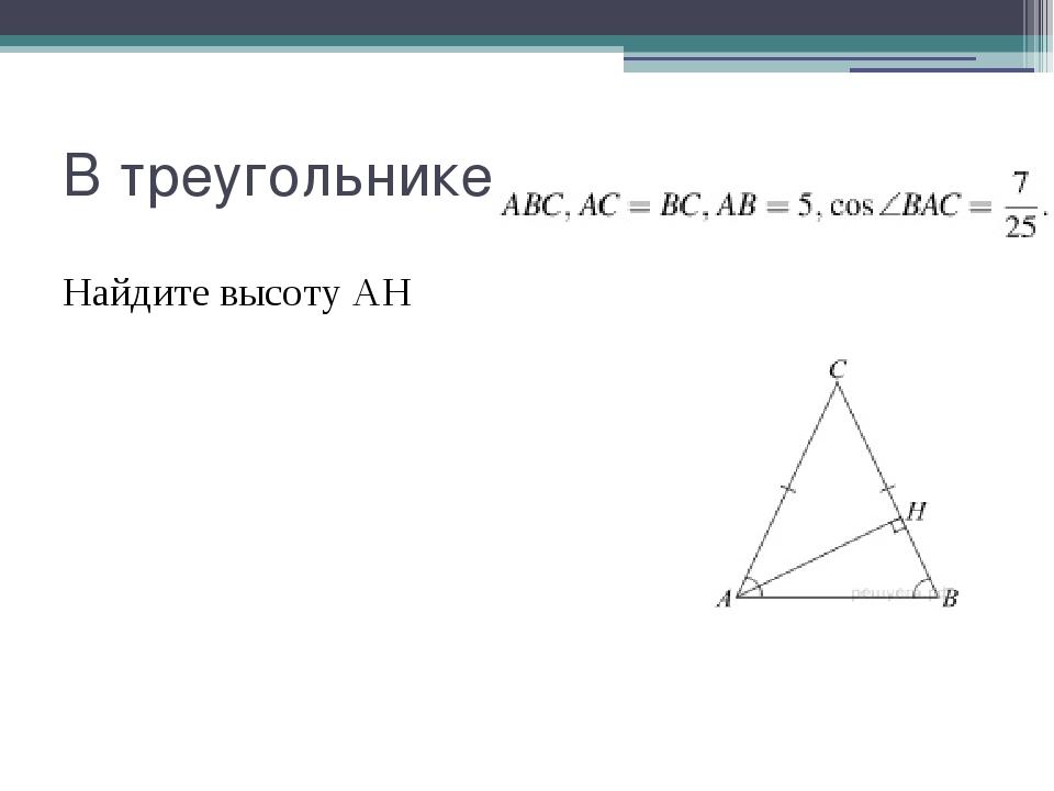 В треугольнике Найдите высоту AH