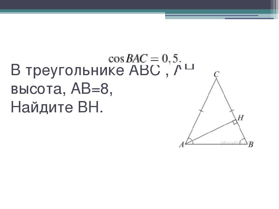 В треугольникеABC,AH– высота,AB=8, НайдитеBH.
