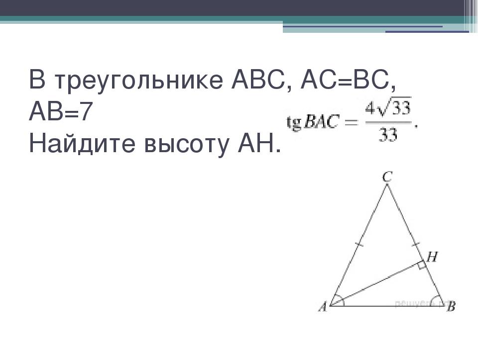 В треугольнике ABC, AC=BC, AB=7 Найдите высоту AH.