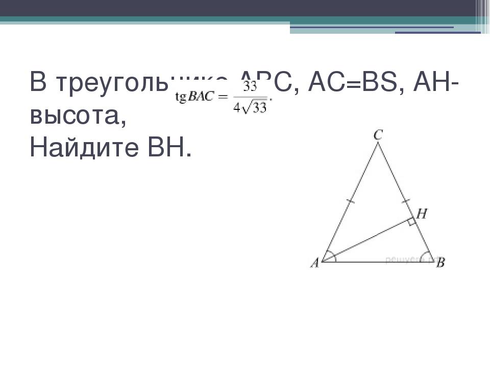 В треугольнике ABC, AC=BS, AH-высота,   Найдите BH.