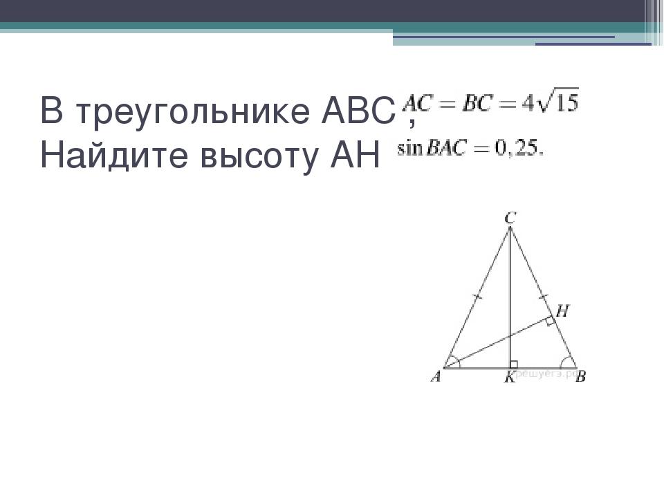 В треугольнике ABC ,  Найдите высоту AH