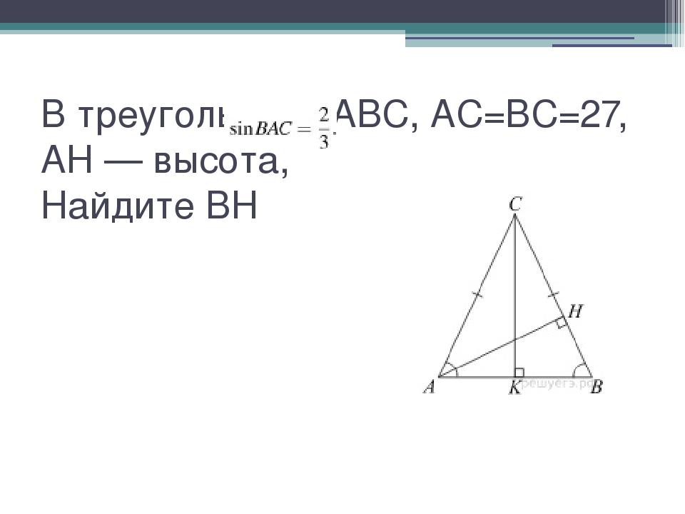 В треугольнике ABC, AC=BC=27,AH — высота,  Найдите BH