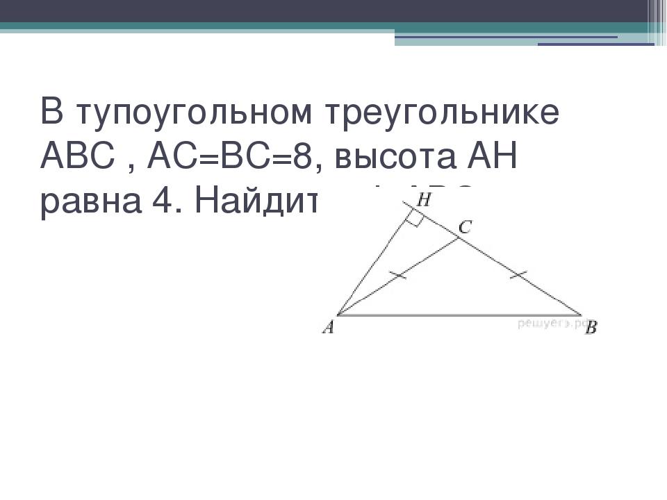 В тупоугольном треугольнике ABC , AC=BC=8, высота AH равна 4. Найдите sinABC