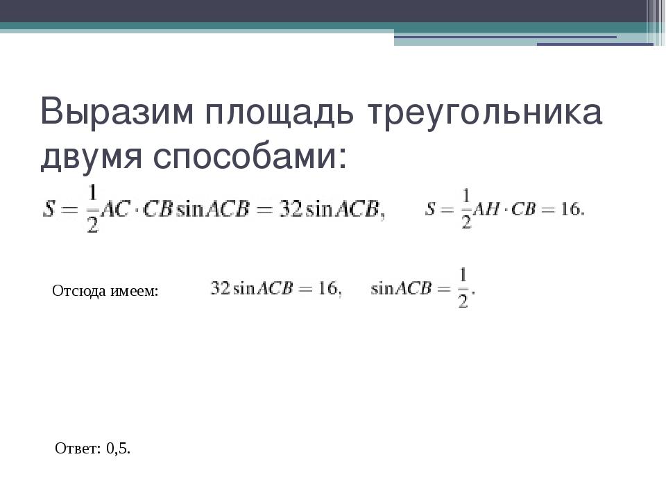 Bыразим площадь треугольника двумя способами: Отсюда имеем: Ответ: 0,5.