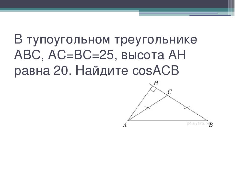 В тупоугольном треугольнике ABC, AC=BC=25, высота AH равна 20. Найдите cosACB