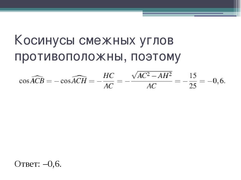 Косинусы смежных углов противоположны, поэтому Ответ: –0,6.