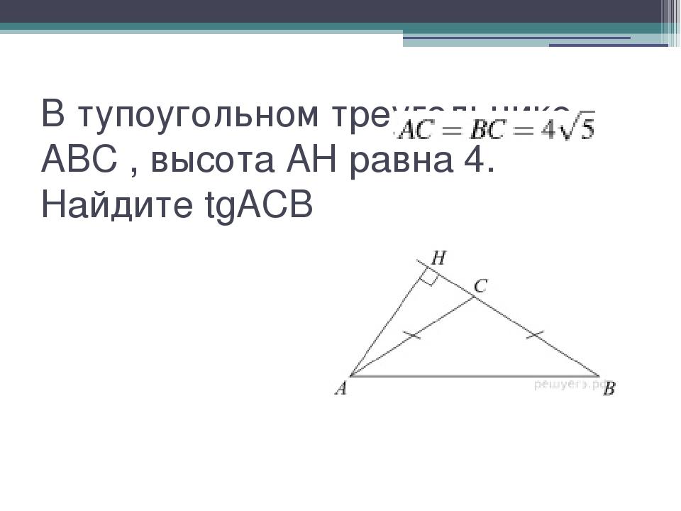 В тупоугольном треугольнике ABC , высота AH равна 4. Найдите tgACB