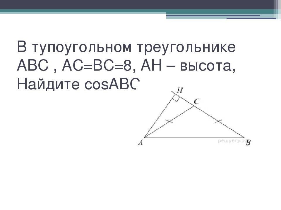 В тупоугольном треугольнике ABC , AC=BC=8, AH – высота,  Найдите cosABC