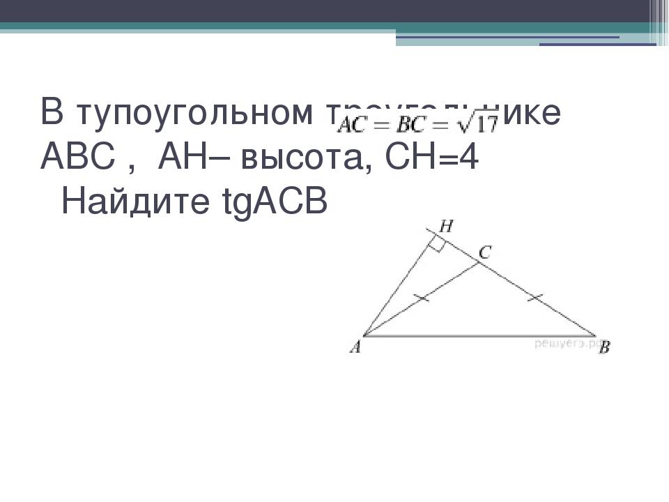 В тупоугольном треугольнике ABC ,  AH– высота, CH=4 Найдите tgACB