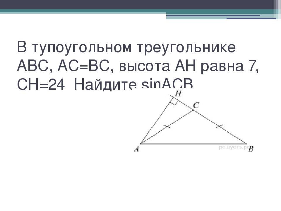 В тупоугольном треугольнике  ABC, AC=BC, высота AH равна 7, CH=24 Найдите...